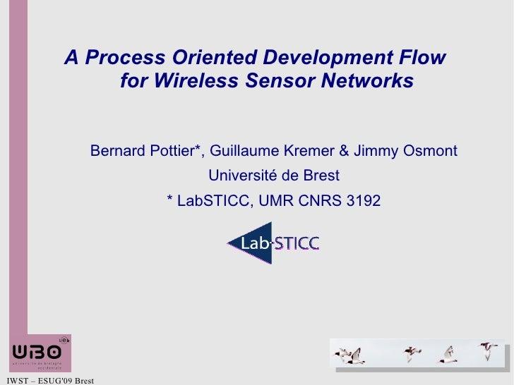 A Process Oriented Development Flow  for Wireless Sensor Networks Bernard Pottier*, Guillaume Kremer & Jimmy Osmont Univer...