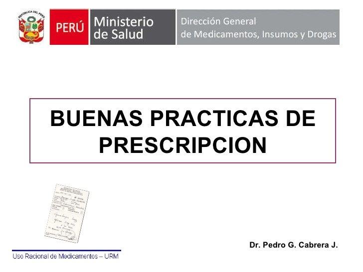 BUENAS PRACTICAS DE PRESCRIPCION Dr. Pedro G. Cabrera J.