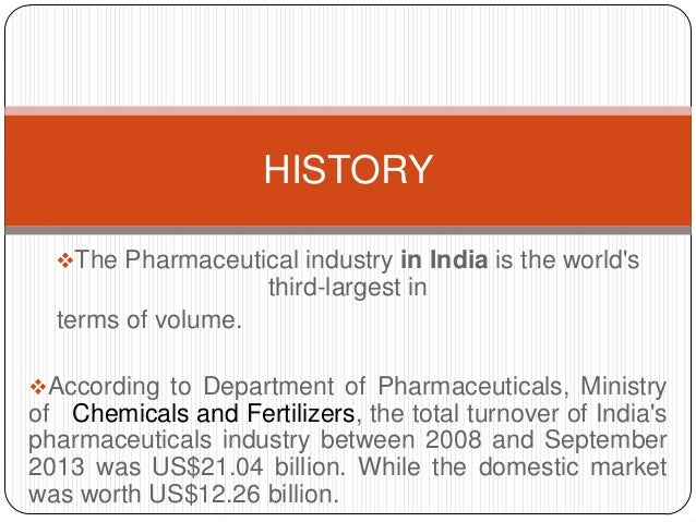 HISTORY The Pharmaceutical industry in India is the world's  third-largest in terms of volume. According to Department o...