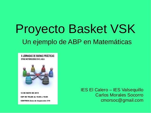 Proyecto Basket VSK Un ejemplo de ABP en Matemáticas IES El Calero – IES Valsequillo Carlos Morales Socorro cmorsoc@gmail....
