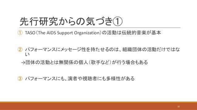 先行研究からの気づき① ① TASO(The AIDS Support Organization)の活動は伝統的音楽が基本 ② パフォーマンスにメッセージ性を持たせるのは、組織団体の活動だけではな い →団体の活動とは無関係の個人(歌手など)が...
