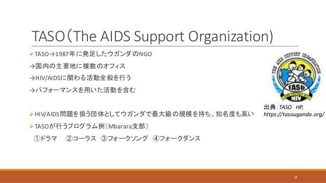 TASO(The AIDS Support Organization) TASO→1987年に発足したウガンダのNGO →国内の主要地に複数のオフィス →HIV/AIDSに関わる活動全般を行う →パフォーマンスを用いた活動を含む HIV/A...