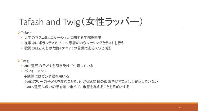 Tafash and Twig(女性ラッパー) Tafash • 大学のマスコミュニケーションに関する学部を卒業 • 在学中にボランティアで、HIV患者のカウンセリングとテストを行う • 歌詞のほとんどは故郷(ケニア)の言葉であるスワヒリ語 ...