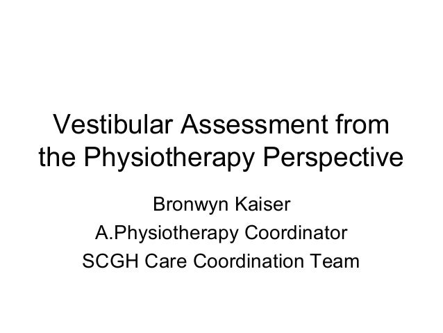 Vestibular Assessment from the Physiotherapy Perspective Bronwyn Kaiser A.Physiotherapy Coordinator SCGH Care Coordination...