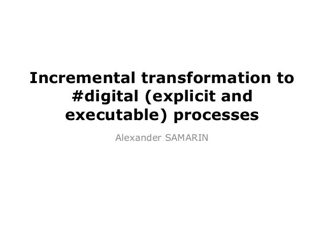 Incremental transformation to #digital (explicit and executable) processes Alexander SAMARIN