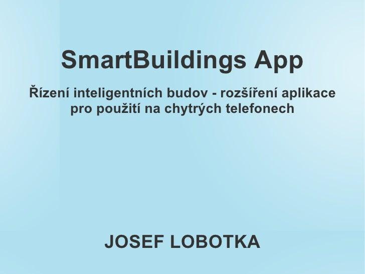SmartBuildings AppŘízení inteligentních budov - rozšíření aplikace      pro použití na chytrých telefonech           JOSEF...