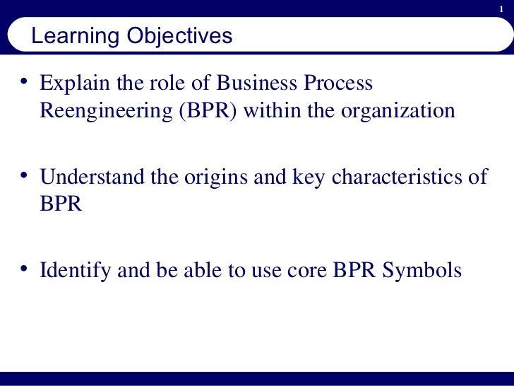 Learning Objectives <ul><li>Explain the role of Business Process Reengineering (BPR) within the organization </li></ul><ul...