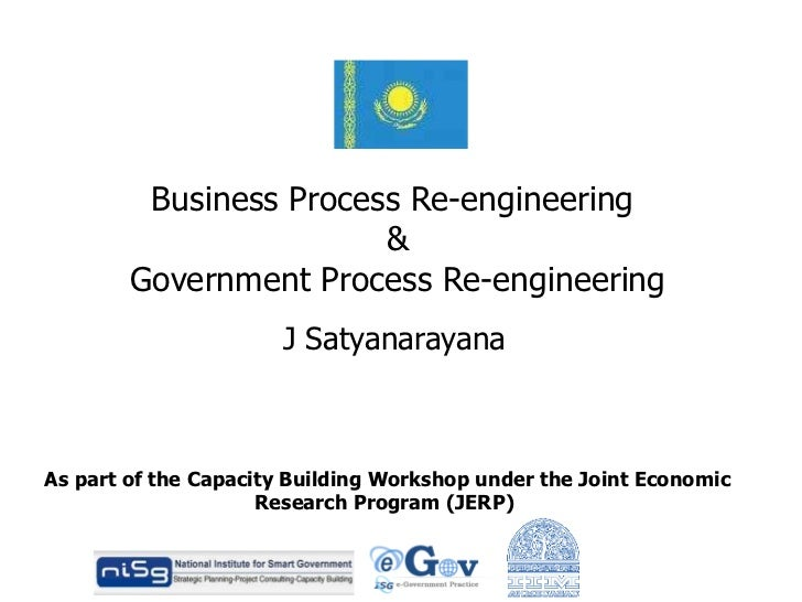 Business Process Re-engineering  & Government Process Re-engineering J Satyanarayana As part of the Capacity Building Work...