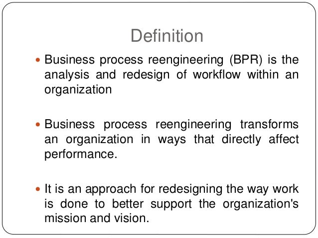analyzing business process re engineering Too often, bpr teams jump directly into the technology without first assessing the current processes of the organization and determining what exactly needs reengineering in this analysis phase, a series of sessions should be held with process owners and stakeholders,.