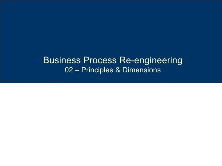 reflection on principles of business process re engineering The main principles of bpr could be summarized as follows: rethink business processes in a cross-functional manner which organizes work around the natural flow of information (or materials or.