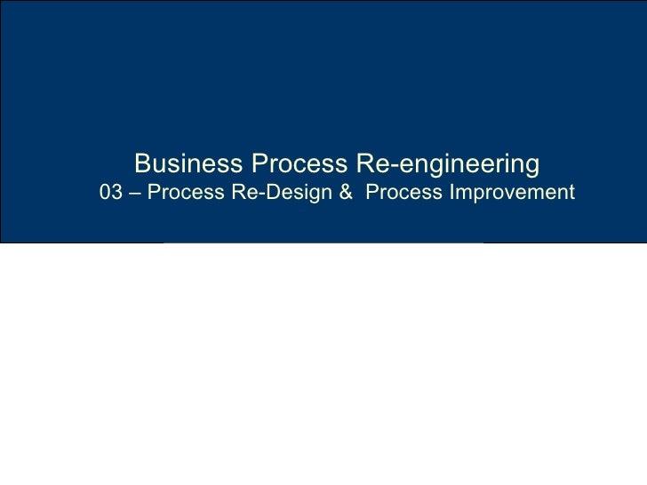 Business Process Re-engineering 03 – Process Re-Design &  Process Improvement