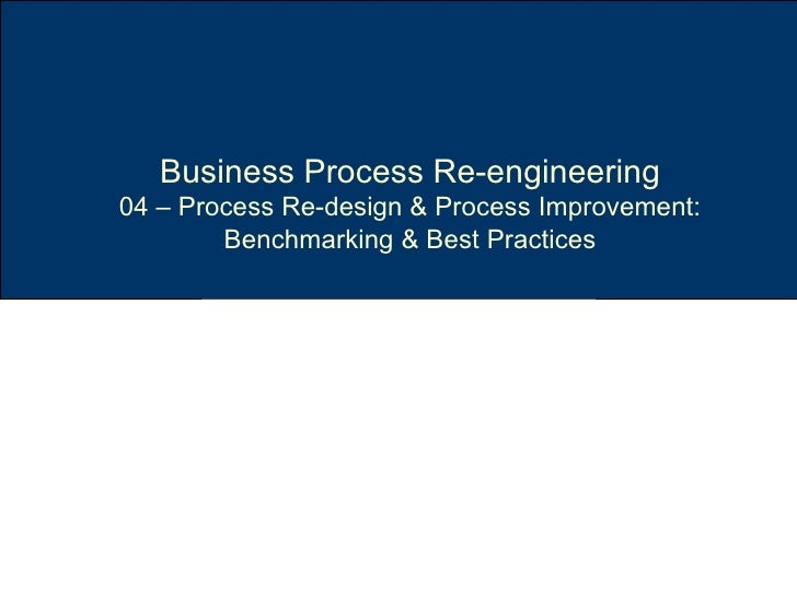 Business Process Re-engineering 04 – Process Re-design & Process Improvement: Benchmarking & Best Practices