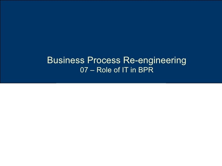 Business Process Re-engineering 07 – Role of IT in BPR