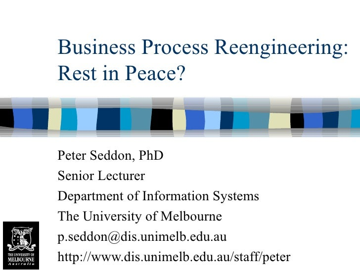 Business Process Reengineering: Rest in Peace? Peter Seddon, PhD Senior Lecturer Department of Information Systems The Uni...