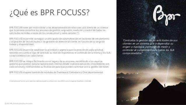 BPR FOCUSS tiene por misión dotar a los departamentos de relaciones con cliente de un sistema que le permita centralizar l...