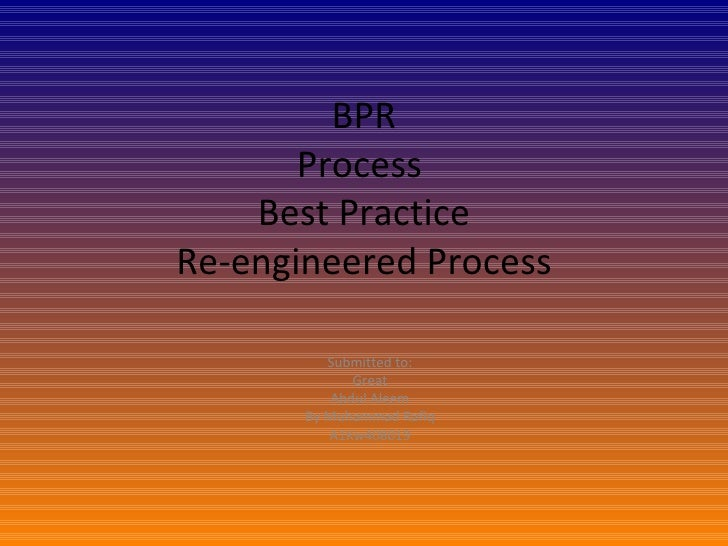 BPR Process  Best Practice Re-engineered Process Submitted to: Great Abdul Aleem By Muhammad Rafiq A1Kw408019