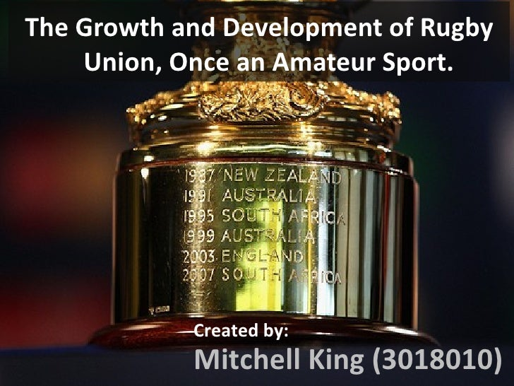 <ul><li>The Growth and Development of Rugby Union, Once an Amateur Sport. </li></ul>Mitchell King (3018010) Created by: