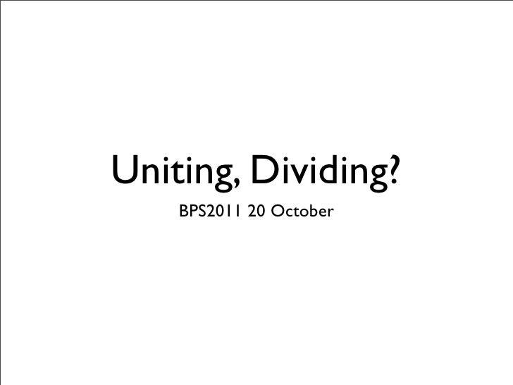 Uniting, Dividing?    BPS2011 20 October