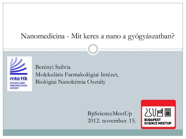 Nanomedicina - Mit keres a nano a gyógyászatban? Berényi Szilvia Molekuláris Farmakológiai Intézet, Biológiai Nanokémia Os...