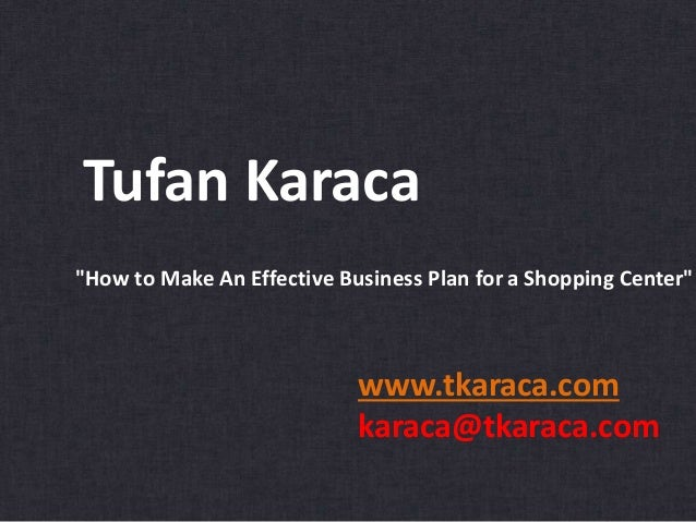 "Tufan Karaca www.tkaraca.com karaca@tkaraca.com ""How to Make An Effective Business Plan for a Shopping Center"""