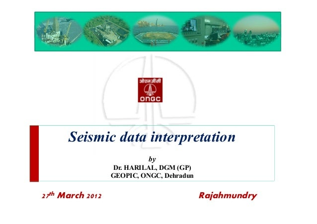 Seismic data interpretation by Dr. HARILAL, DGM (GP) GEOPIC, ONGC, Dehradun 27th March 2012 Rajahmundry