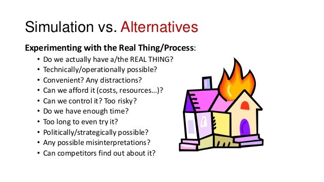 Simulation vs. Alternatives Experimenting with the Real Thing/Process: • Do we actually have a/the REAL THING? • Technical...