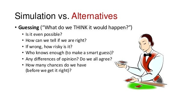 """Simulation vs. Alternatives • Guessing (""""What do we THINK it would happen?"""") • Is it even possible? • How can we tell if w..."""