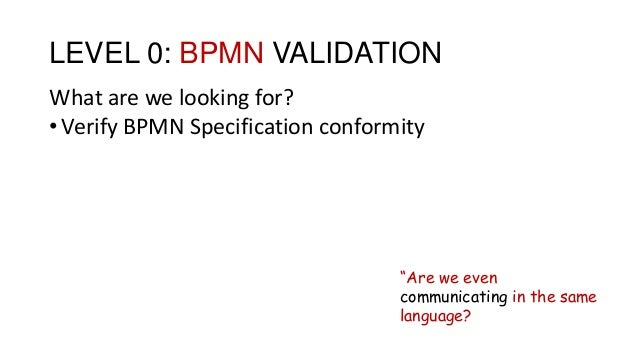 """LEVEL 0: BPMN VALIDATION What are we looking for? •Verify BPMN Specification conformity """"Are we even communicating in the ..."""