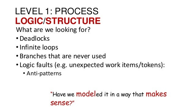 LEVEL 1: PROCESS LOGIC/STRUCTURE What are we looking for? •Deadlocks •Infinite loops •Branches that are never used •Logic ...