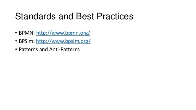 Standards and Best Practices • BPMN: http://www.bpmn.org/ • BPSim: http://www.bpsim.org/ • Patterns and Anti-Patterns