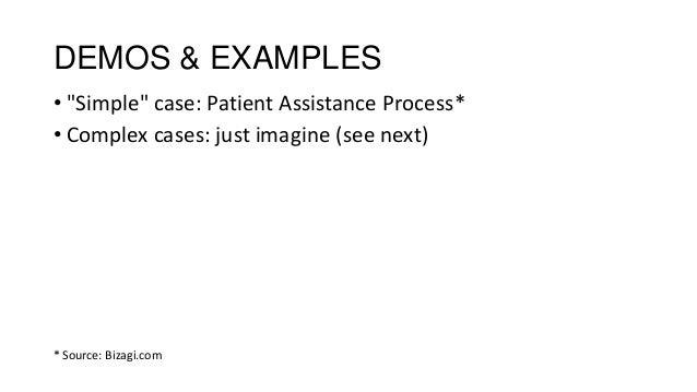 "DEMOS & EXAMPLES • ""Simple"" case: Patient Assistance Process* • Complex cases: just imagine (see next) * Source: Bizagi.com"