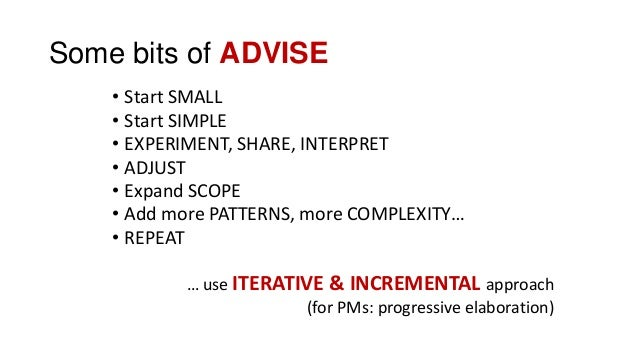 Some bits of ADVISE • Start SMALL • Start SIMPLE • EXPERIMENT, SHARE, INTERPRET • ADJUST • Expand SCOPE • Add more PATTERN...