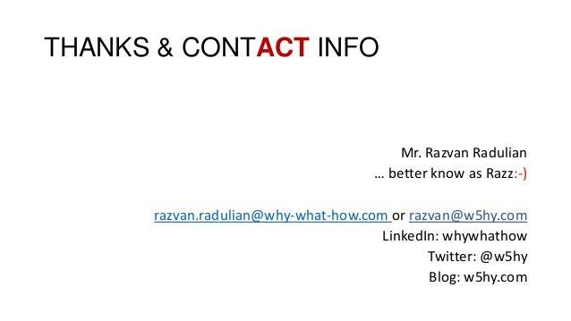 THANKS & CONTACT INFO Mr. Razvan Radulian … better know as Razz:-) razvan.radulian@why-what-how.com or razvan@w5hy.com Lin...