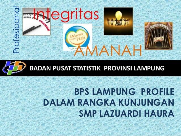 Profesioanal  Integritas AMANAH BADAN PUSAT STATISTIK PROVINSI LAMPUNG  BPS LAMPUNG PROFILE DALAM RANGKA KUNJUNGAN SMP LAZ...