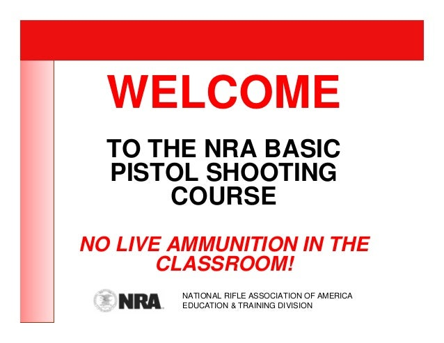 WELCOME  TO THE NRA BASIC  PISTOL SHOOTING      COURSENO LIVE AMMUNITION IN THE       CLASSROOM!        NATIONAL RIFLE ASS...