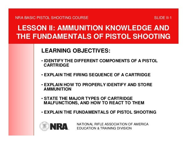NRA BASIC PISTOL SHOOTING COURSE                                  SLIDE II-1LESSON II: AMMUNITION KNOWLEDGE ANDTHE FUNDAME...