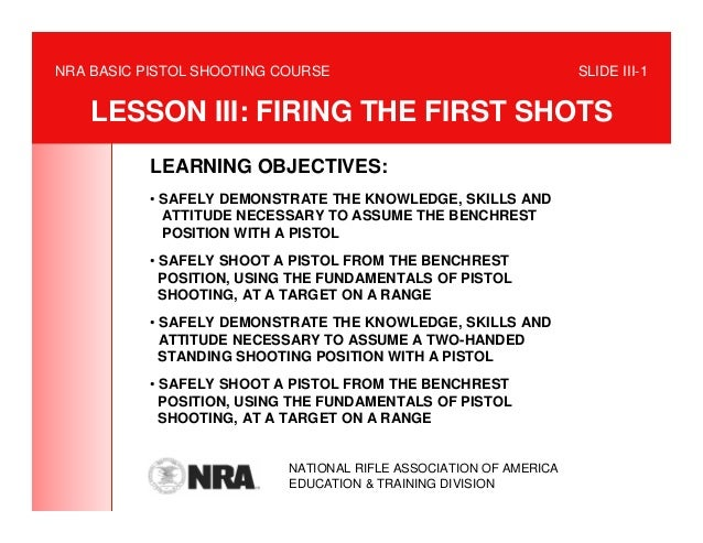 NRA BASIC PISTOL SHOOTING COURSE                                   SLIDE III-1    LESSON III: FIRING THE FIRST SHOTS      ...