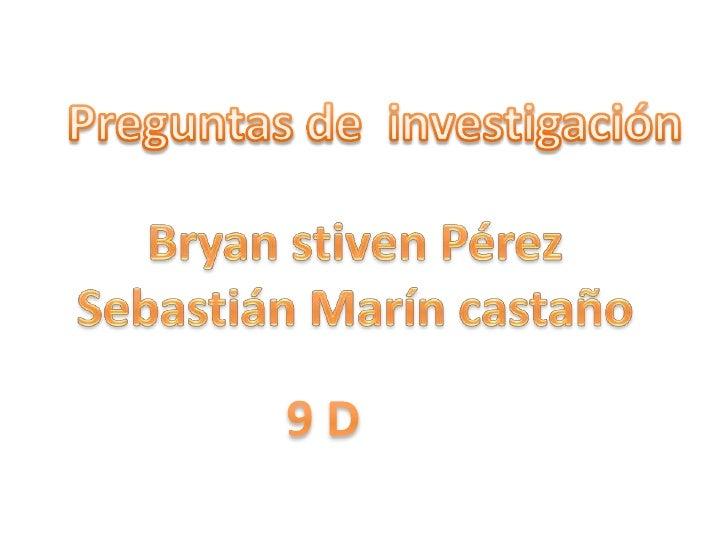 Preguntas de  investigación<br />Bryan stiven Pérez<br />Sebastián Marín castaño<br />9 D<br />