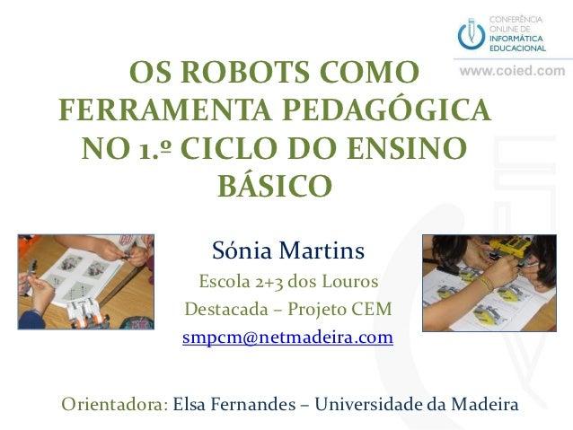 OS ROBOTS COMOFERRAMENTA PEDAGÓGICA NO 1.º CICLO DO ENSINO          BÁSICO                 Sónia Martins               Esc...
