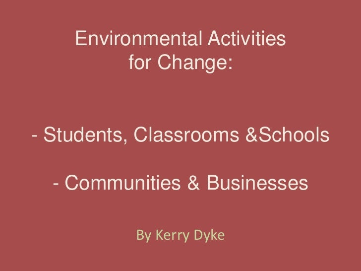 Environmental Activitiesfor Change:- Students, Classrooms & Schools- Communities & Businesses<br />By Kerry Dyke<br />