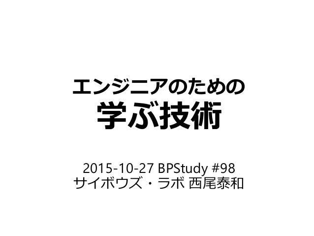 エンジニアのための 学ぶ技術 2015-10-27 BPStudy #98 サイボウズ・ラボ 西尾泰和