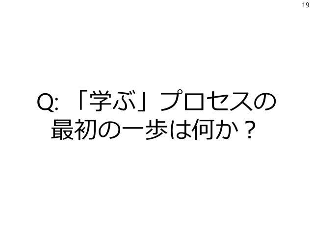 Q: 「学ぶ」プロセスの 最初の一歩は何か? 19
