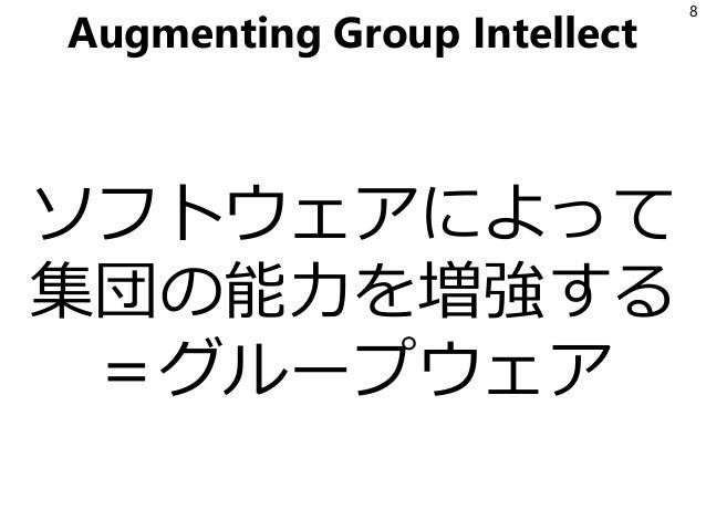 Augmenting Group Intellect ソフトウェアによって 集団の能力を増強する =グループウェア 8
