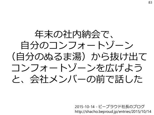 年末の社内納会で、 自分のコンフォートゾーン (自分のぬるま湯)から抜け出て コンフォートゾーンを広げよう と、会社メンバーの前で話した 83 2015-10-14 - ビープラウド社長のブログ http://shacho.beproud.jp...