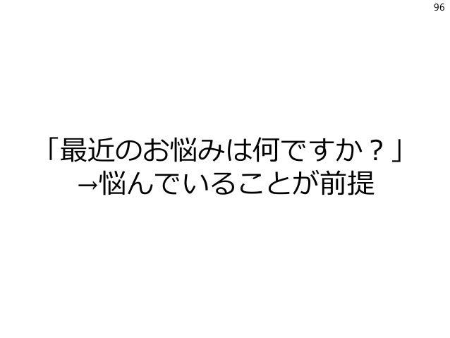 「最近のお悩みは何ですか?」 →悩んでいることが前提 96