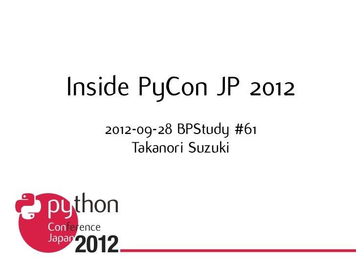 Inside PyCon JP 2012   2012-09-28 BPStudy #61       Takanori Suzuki