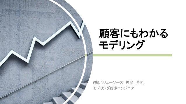 顧客にもわかる モデリング (株)バリューソース 神崎 善司 モデリング好きエンジニア
