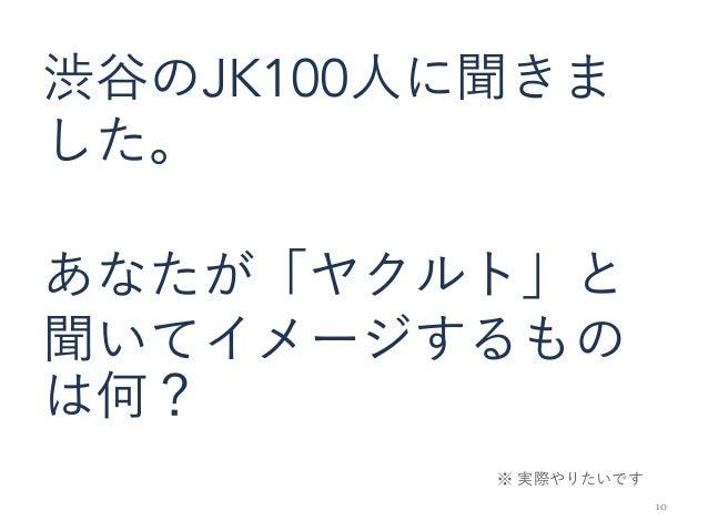 10 渋谷のJK100人に聞きま した。 あなたが「ヤクルト」と 聞いてイメージするもの は何? ※ 実際やりたいです