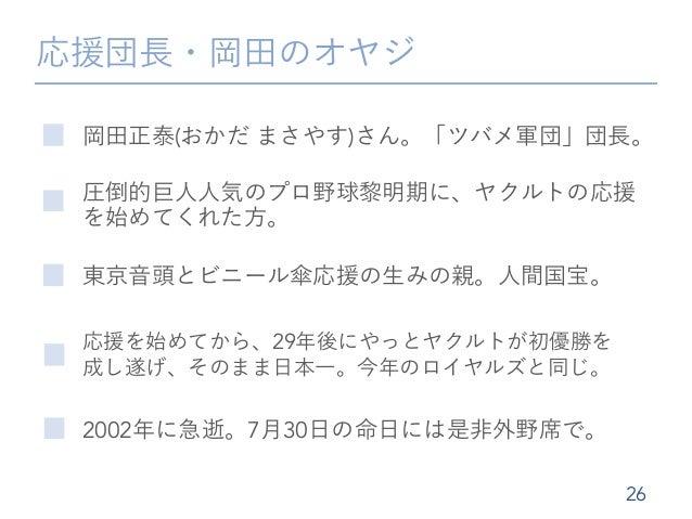応援団長・岡田のオヤジ 岡田正泰(おかだ まさやす)さん。「ツバメ軍団」団長。 26 東京音頭とビニール傘応援の生みの親。人間国宝。 応援を始めてから、29年後にやっとヤクルトが初優勝を 成し遂げ、そのまま日本一。今年のロイヤルズと同じ。 圧倒...