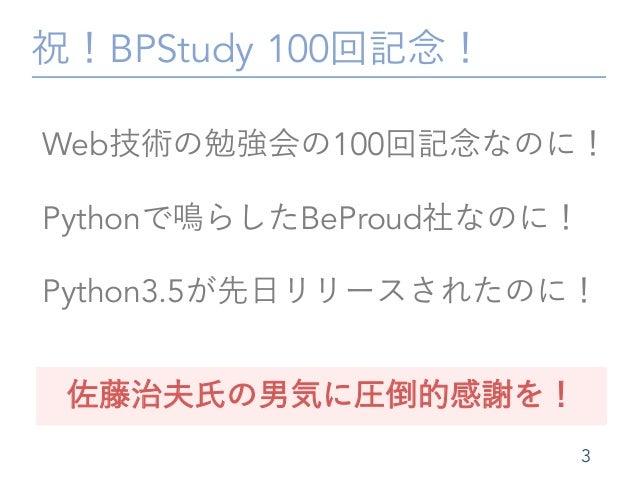 祝!BPStudy 100回記念! 3 Web技術の勉強会の100回記念なのに! Pythonで鳴らしたBeProud社なのに! Python3.5が先日リリースされたのに! 佐藤治夫氏の男気に圧倒的感謝を!
